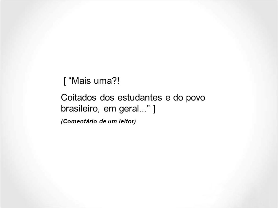 Coitados dos estudantes e do povo brasileiro, em geral... ]